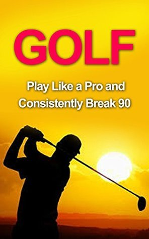 Golf: Golf Tips and Strategies That Make an Amateur a Pro (Consistently Break 90) (Golf Instructions, Golf Putting, Golf Swing Instructions, Golf Books, ... Golf Tips for Beginners, Golf Digest, Golf)  by  Roger Woods