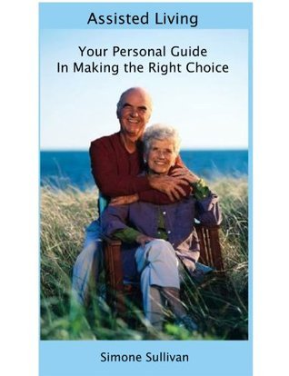 Assisted Living Your Personal Guide In Making The Right Choice Simone Sullivan