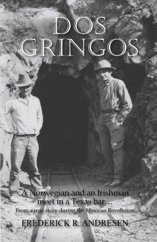Dos Gringos: A Norwegian and an Irishman Meet in a Texas Bar...From a True Story Set in the Mexican Revolution  by  Frederick R. Andresen