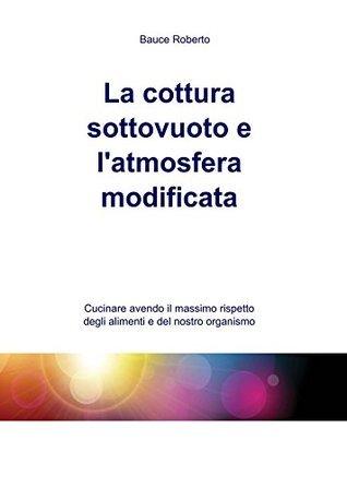 La cottura sottovuoto e latmosfera modificata Roberto Bauce
