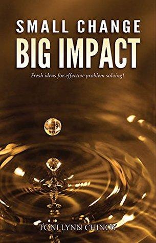 Small Change, Big Impact: Fresh ideas for solving problems  by  Toni Lynn Chinoy