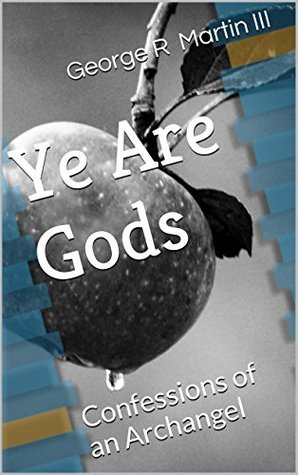 Ye Are Gods: Confessions of an Archangel George R. Martin III
