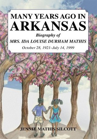 MANY YEARS AGO IN ARKANSAS:Biography of MRS. IDA LOUISE DURHAM MATHIS October 28, 1921-July 14, 1999  by  Jennie Mathis Silcott