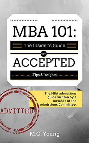 MBA 101: The Business School Admissions Guide Written A Member of the Admissions Committee by M.G. Young