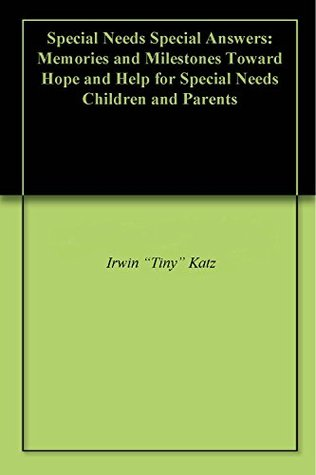 Special Needs Special Answers: Memories and Milestones Toward Hope and Help for Special Needs Children and Parents Irwin Katz