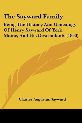 The Sayward Family: being the History and genealogy of Henry Sayward of York, Maine, and his Descendants Charles Augustus Sayward