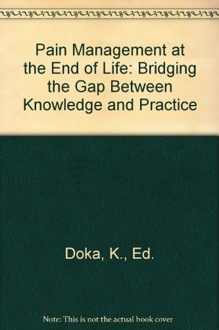 Pain Management At The End Of Life: Bridging The Gap Between Knowledge And Practice  by  Kenneth J. Doka