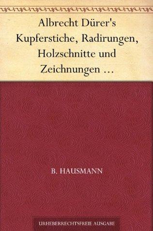 Albrecht Dürers Kupferstiche, Radirungen, Holzschnitte und Zeichnungen unter besonderer Berücksichtigung der dazu verwandten Papiere und deren Wasserzeichen B. Hausmann