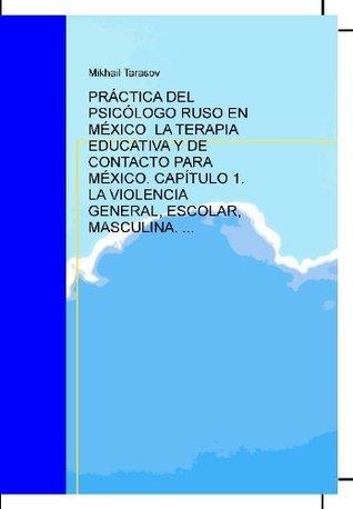 PRÁCTICA DEL PSICÓLOGO RUSO EN MÉXICO LA TERAPIA EDUCATIVA Y DE CONTACTO PARA MÉXICO. CAPÍTULO 1. LA VIOLENCIA GENERAL, ESCOLAR, MASCULINA. Mikhail Tarasov