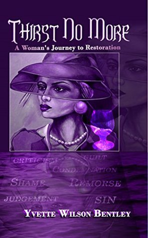 Thirst No More: A Womans Journey to Restoration Yvette Wilson Bentley