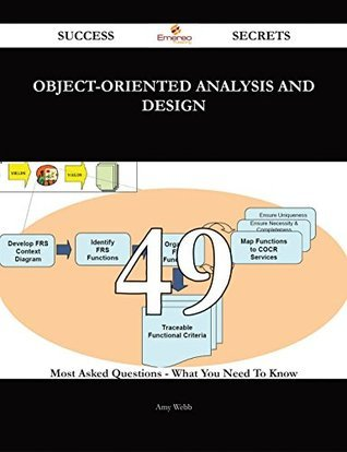 Object-Oriented Analysis and Design 49 Success Secrets - 49 Most Asked Questions On Object-Oriented Analysis and Design - What You Need To Know Amy Webb