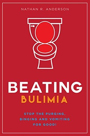 Beating Bulimia - Stop the Purging, Binging and Vomiting for Good (Guide to Recovery)!: Weight Loss, Addiction, Self-Help, Recovery, Guide, Eating, Disorder, Anorexia, Anxiety, Bulimic, Binge Eating  by  Nathan R. Anderson