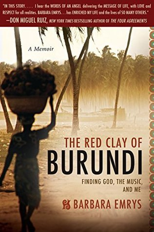 The Red Clay of Burundi: Finding God, the Music, and Me Barbara Emrys