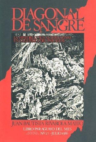 Diagonal de sangre: la historia y sus alternativas en la guerra del Paraguay Juan Bautista Rivarola Matto