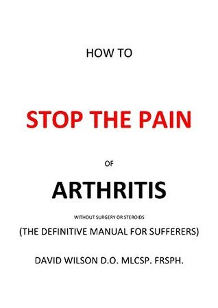 How To Stop The Pain Of Arthritis Without Surgery Or Steroids: The Definitive Manual For Sufferers  by  David Wilson