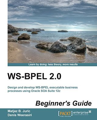 WS-BPEL 2.0 Beginners Guide  by  Matjaz B. Juric