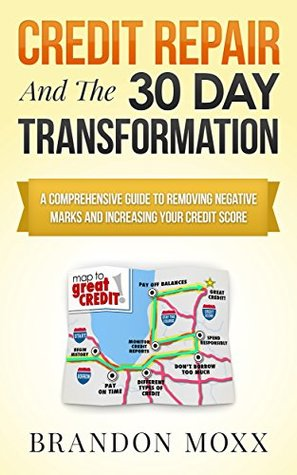 Credit Repair & The 30 Day Transformation: A Comprehensive Guide To Removing Negative Marks & Increasing Your Credit Score Brandon Moxx