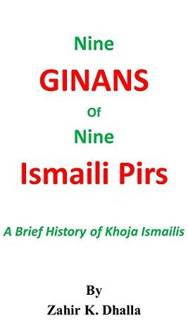 Nine Ginans of Nine Ismaili Pirs: A Brief History of Khoja Ismailis Zahir K. Dhalla
