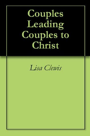 Couples Leading Couples to Christ  by  Lisa Clewis