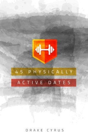45 Physically Active Dates (Dating Ideas for the Modern Dater Book 26)  by  Drake Cyrus