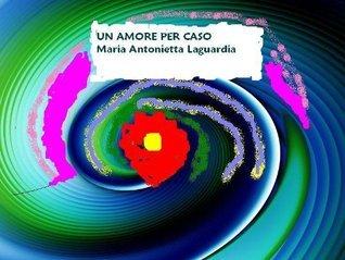 Un amore per caso Maria Antonietta Laguardia