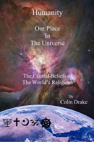 Humanity Our Place in the Universe: The Central Beliefs of the Worlds Religions  by  Colin Drake