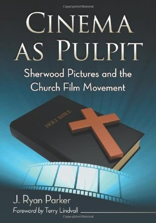 Cinema as Pulpit: Sherwood Pictures and the Church Film Movement J Ryan Parker