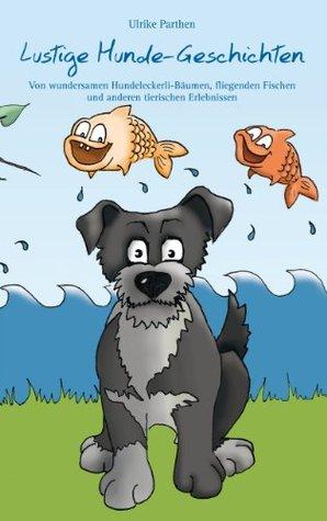 Lustige Hunde-Geschichten: Von wundersamen Hundeleckerli-Bäumen, fliegenden Fischen und anderen tierischen Erlebnissen  by  Ulrike Parthen