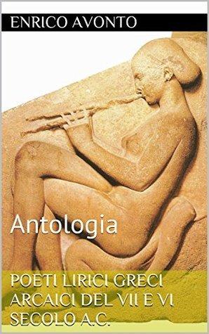 Poeti Lirici Greci Arcaici del VII e VI secolo a.C.: Antologia - (seconda edizione settembre 2014) Enrico Avonto