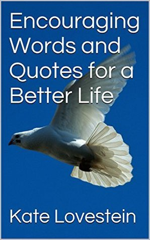 Encouraging Words and Quotes for a Better Life  by  Kate Lovestein