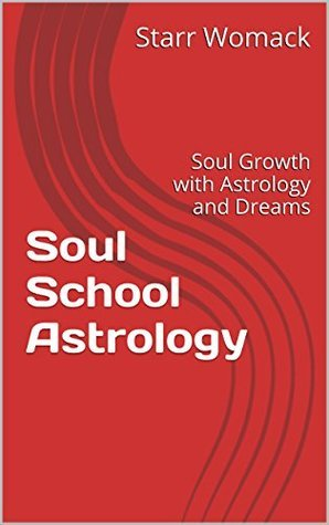 Soul School Astrology: Soul Growth with Astrology and Dreams  by  Starr Womack