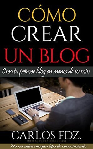 Cómo crear un blog: Cómo crear un blog profesional de forma rápida y sencilla  by  Carlos Fernández