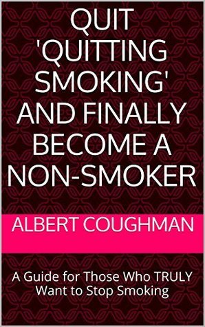Quit Quitting Smoking and Finally Become a Non-Smoker: A Guide for Those Who TRULY Want to Stop Smoking Albert Coughman