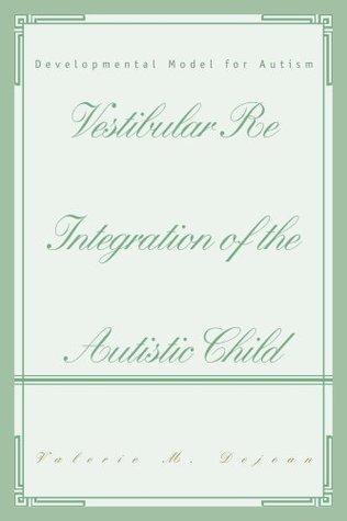 Vestibular Re Integration of the Autistic Child: Developmental Model for Autism  by  Valerie Dejean