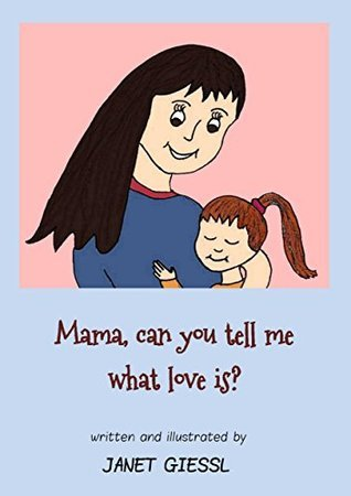 Mama, can you tell me what love is?  by  Janet Giessl