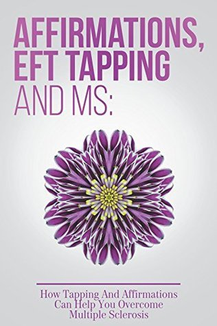 Affirmations, EFT Tapping And MS: How Affirmations And EFT Tapping Can Help You Overcome Multiple Sclerosis Sílvia Martínez