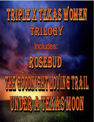 Triple X Texas Women Trilogy - Boxed Set: Rosebud, The Goodnight Loving Trail and Under A Texas Moon Faye Adams