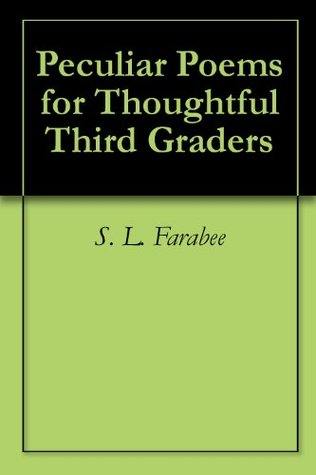 Peculiar Poems for Thoughtful Third Graders  by  S. L. Farabee