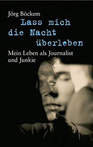 Lass mich die Nacht überleben: Mein Leben als Journalist und Junkie  by  Jörg Böckem