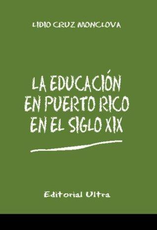 La Educacion en Puerto Rico en el Siglo 19  by  Lidio Cruz-Monclova