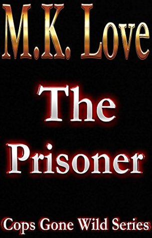 The Prisoner (Cops Gone Wild Series)  by  M.K. Love