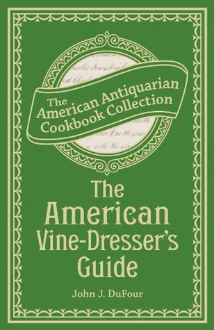 The American Vine-Dressers Guide: Being a Treatise on the Cultivation of the Vine, and the Process of Wine Making Adapted to the Soil and Climate of the ... (American Antiquarian Cookbook Collection)  by  John James Dufour