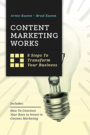 Content Marketing Works: 8 Steps to Transform Your Business  by  Arnie Kuenn
