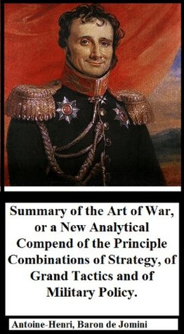 Summary of the Art of War: or a New Analytical Compend of the Principle Combinations of Strategy, of Grand Tactics and of Military Policy  by  Antoine-Henri Baron de Jomini