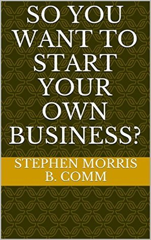 SO YOU WANT TO START YOUR OWN BUSINESS? stephen Morris B. Comm