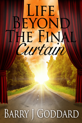 Life Beyond The Final Curtain  by  Barry James Goddard
