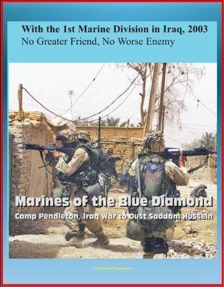 With the 1st Marine Division in Iraq, 2003 - No Greater Friend, No Worse Enemy - Marines of the Blue Diamond, Camp Pendleton, Iraq War to Oust Saddam Hussein  by  U.S. Marine Corps (USMC)