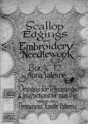Scallop Edgings and Embroidery Needlework -- Designs for Millinery and Bead Trimmings, Crochet Edgings and Motif Embroidery (Book 12)  by  Anna Valeire
