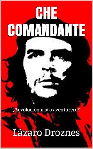 CHE COMANDANTE: ¿Revolucionario o aventurero?  by  Lazaro Droznes