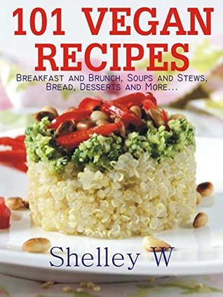 101 Vegan Recipes: Breakfast and Brunch, Soups and Stews, Bread, Desserts and More... Shelley W